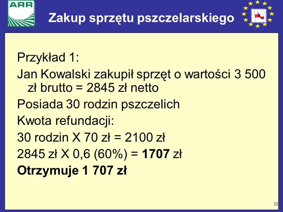22 Zakup sprzętu pszczelarskiego Przykład 1: Jan Kowalski zakupił sprzęt o wartości 3 500 zł brutto = 2845 zł netto Posiada 30 rodzin pszczelich Kwota