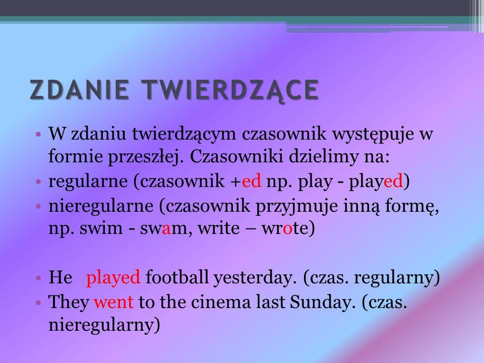 ZDANIE TWIERDZĄCE W zdaniu twierdzącym czasownik występuje w formie przeszłej. Czasowniki dzielimy na: regularne (czasownik +ed np. play - played) nie