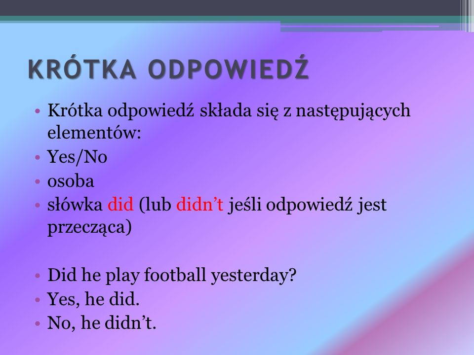 KRÓTKA ODPOWIEDŹ Krótka odpowiedź składa się z następujących elementów: Yes/No osoba słówka did (lub didnt jeśli odpowiedź jest przecząca) Did he play
