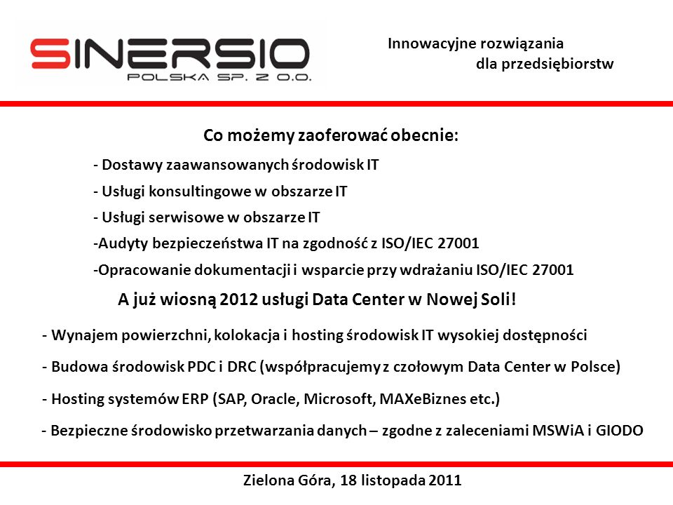 Innowacyjne rozwiązania dla przedsiębiorstw Zielona Góra, 18 listopada 2011 Co możemy zaoferować obecnie: A już wiosną 2012 usługi Data Center w Nowej Soli.