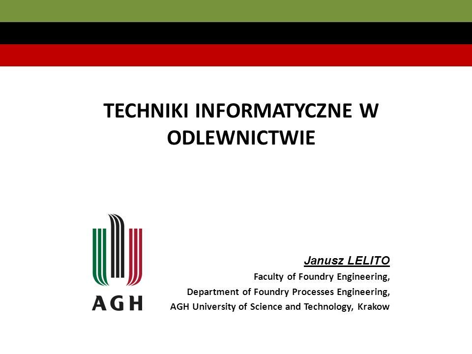 TECHNIKI INFORMATYCZNE W ODLEWNICTWIE Janusz LELITO Faculty of Foundry Engineering, Department of Foundry Processes Engineering, AGH University of Science and Technology, Krakow