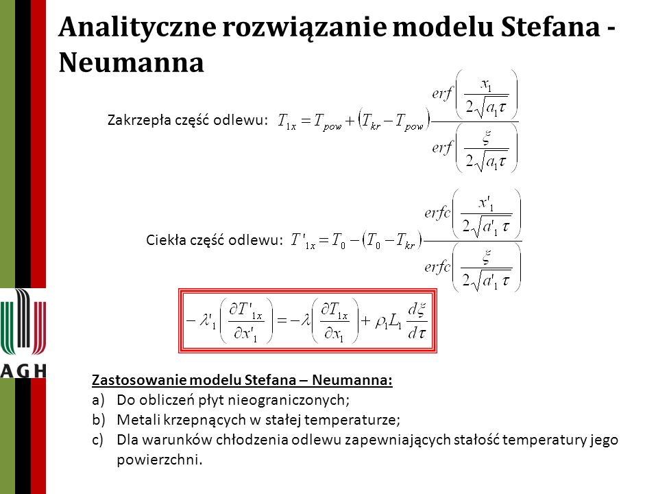 Analityczne rozwiązanie modelu Stefana - Neumanna Zakrzepła część odlewu: Ciekła część odlewu: Zastosowanie modelu Stefana – Neumanna: a)Do obliczeń płyt nieograniczonych; b)Metali krzepnących w stałej temperaturze; c)Dla warunków chłodzenia odlewu zapewniających stałość temperatury jego powierzchni.