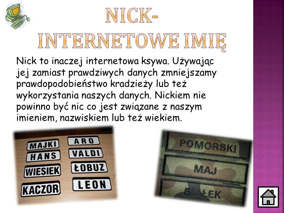 Nick to inaczej internetowa ksywa. Używając jej zamiast prawdziwych danych zmniejszamy prawdopodobieństwo kradzieży lub też wykorzystania naszych dany