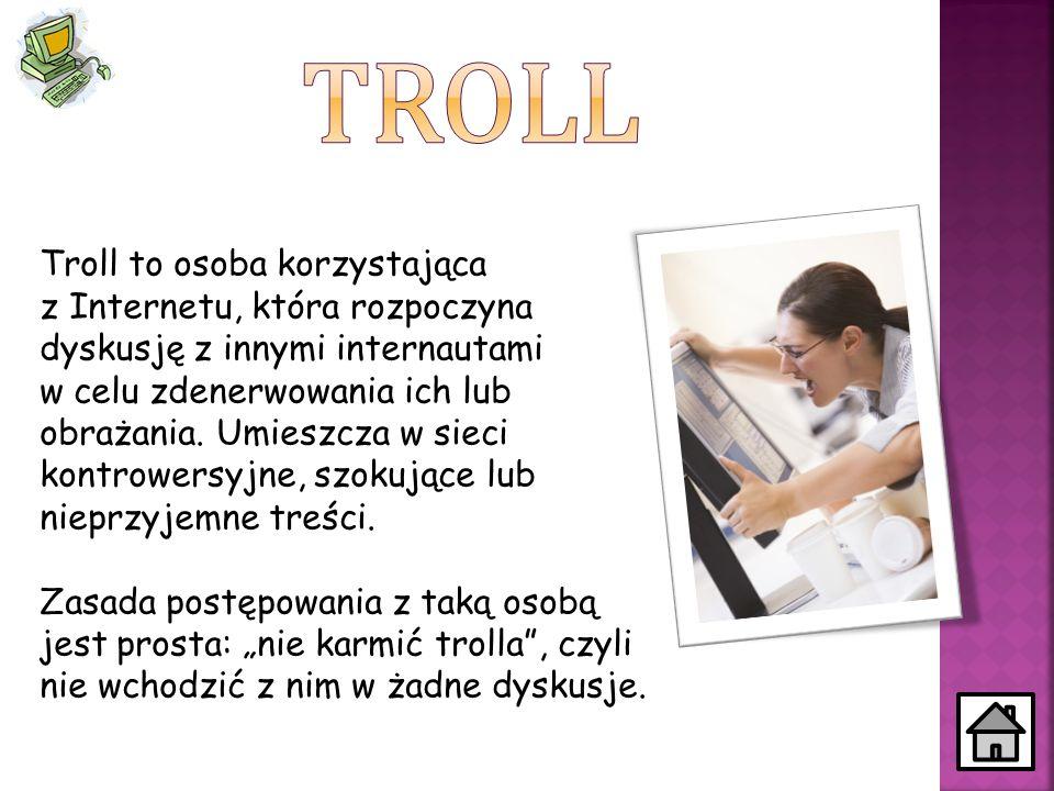 Troll to osoba korzystająca z Internetu, która rozpoczyna dyskusję z innymi internautami w celu zdenerwowania ich lub obrażania. Umieszcza w sieci kon