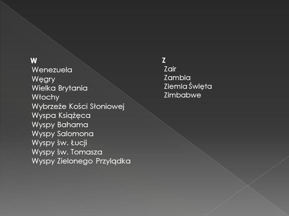 W Wenezuela Węgry Wielka Brytania Włochy Wybrzeże Kości Słoniowej Wyspa Książęca Wyspy Bahama Wyspy Salomona Wyspy św. Łucji Wyspy św. Tomasza Wyspy Z