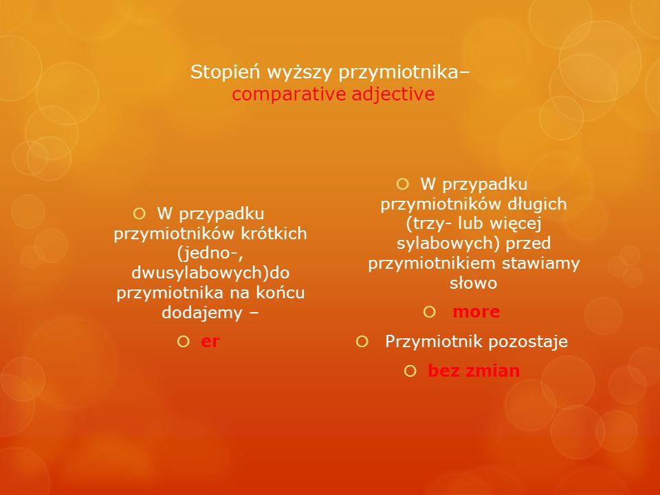 Stopień wyższy przymiotnika– comparative adjective W przypadku przymiotników krótkich (jedno-, dwusylabowych)do przymiotnika na końcu dodajemy – er W
