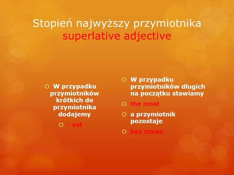 Stopień najwyższy przymiotnika superlative adjective W przypadku przymiotników krótkich do przymiotnika dodajemy - est W przypadku przymiotników długi