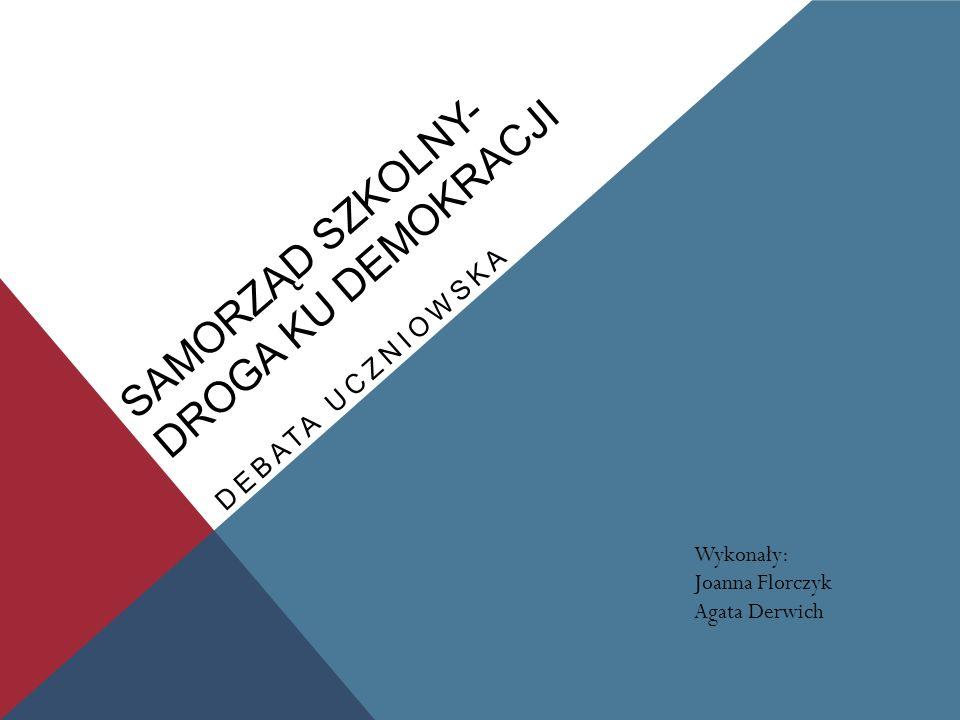 SAMORZĄD SZKOLNY- DROGA KU DEMOKRACJI DEBATA UCZNIOWSKA Wykonały: Joanna Florczyk Agata Derwich