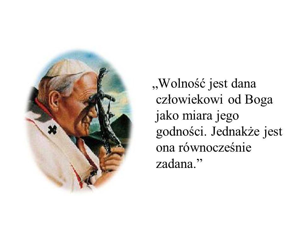Wolność jest dana człowiekowi od Boga jako miara jego godności. Jednakże jest ona równocześnie zadana.