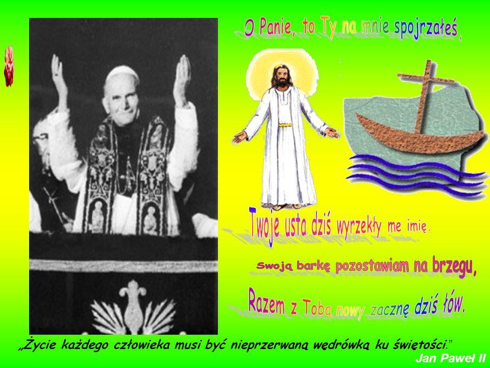 Życie każdego człowieka musi być nieprzerwaną wędrówką ku świętości. Jan Paweł II