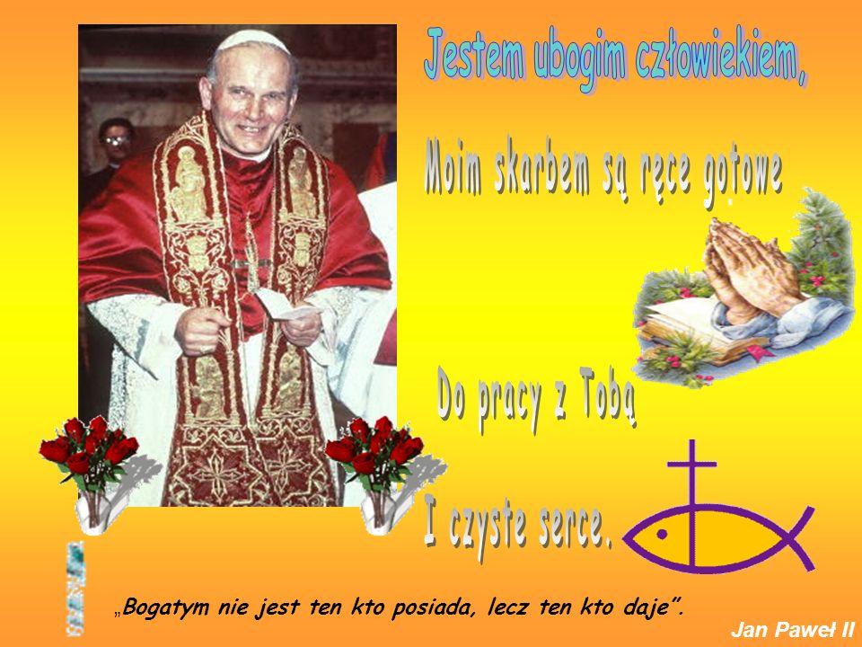 Bogatym nie jest ten kto posiada, lecz ten kto daje. Jan Paweł II