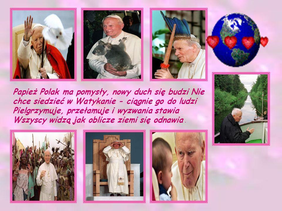 Papież Polak ma pomysły, nowy duch się budzi Nie chce siedzieć w Watykanie - ciągnie go do ludzi Pielgrzymuje, przełamuje i wyzwania stawia Wszyscy wi