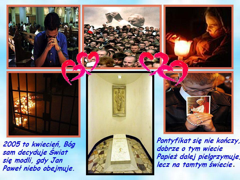 Pontyfikat się nie kończy, dobrze o tym wiecie Papież dalej pielgrzymuje, lecz na tamtym świecie. 2005 to kwiecień, Bóg sam decyduje Świat się modli,