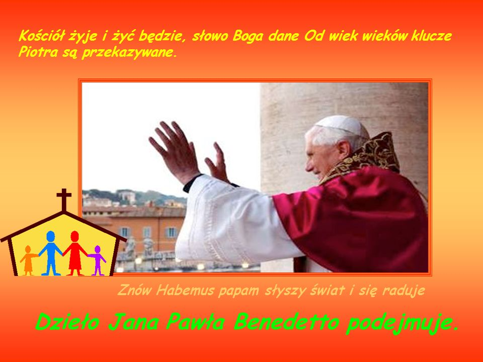 Znów Habemus papam słyszy świat i się raduje Kościół żyje i żyć będzie, słowo Boga dane Od wiek wieków klucze Piotra są przekazywane. Dzieło Jana Pawł