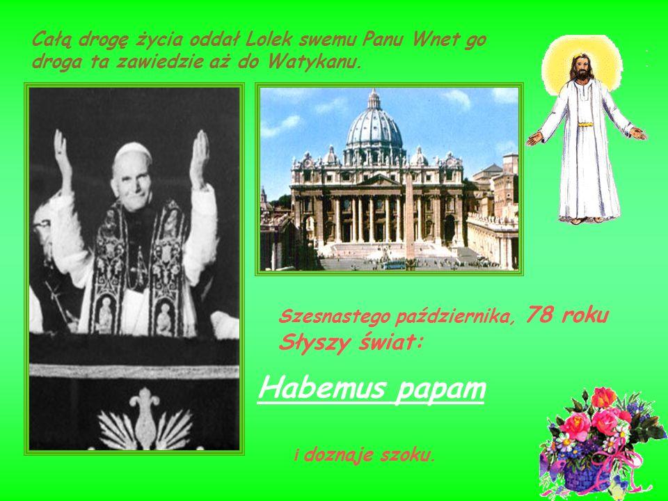 Szesnastego października, 78 roku Słyszy świat: Całą drogę życia oddał Lolek swemu Panu Wnet go droga ta zawiedzie aż do Watykanu. Habemus papam i doz
