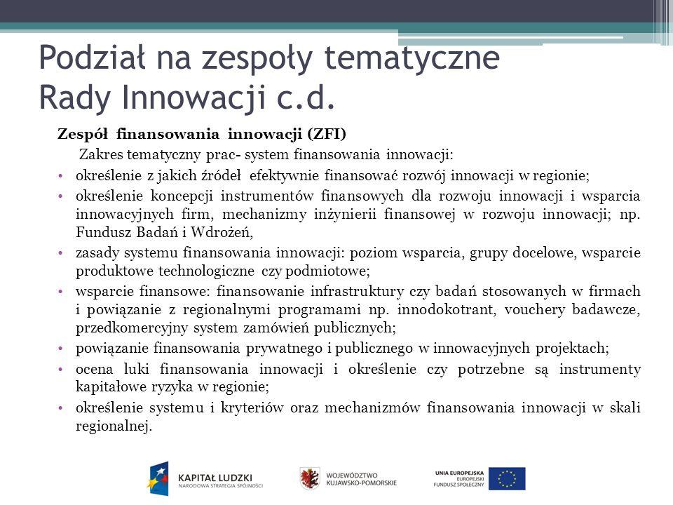 Podział na zespoły tematyczne Rady Innowacji c.d. Zespół finansowania innowacji (ZFI) Zakres tematyczny prac- system finansowania innowacji: określeni