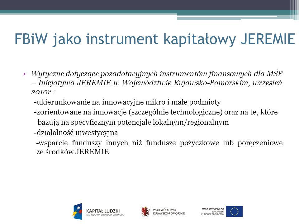 FBiW jako instrument kapitałowy JEREMIE Wytyczne dotyczące pozadotacyjnych instrumentów finansowych dla MŚP – Inicjatywa JEREMIE w Województwie Kujawsko-Pomorskim, wrzesień 2010r.: -ukierunkowanie na innowacyjne mikro i małe podmioty -zorientowane na innowacje (szczególnie technologiczne) oraz na te, które bazują na specyficznym potencjale lokalnym/regionalnym -działalność inwestycyjna -wsparcie funduszy innych niż fundusze pożyczkowe lub poręczeniowe ze środków JEREMIE