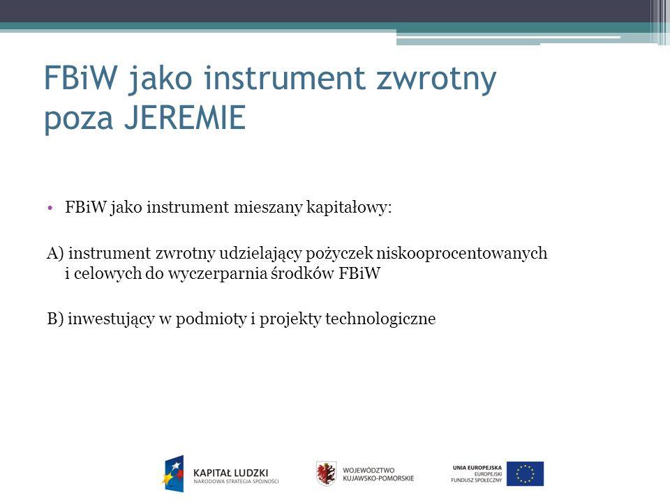 FBiW jako instrument zwrotny poza JEREMIE FBiW jako instrument mieszany kapitałowy: A) instrument zwrotny udzielający pożyczek niskooprocentowanych i celowych do wyczerparnia środków FBiW B) inwestujący w podmioty i projekty technologiczne