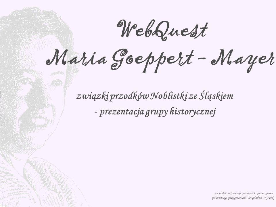 WebQuest Maria Goeppert - Mayer związki przodków Noblistki ze Śląskiem - prezentacja grupy historycznej na podst. informacji zebranych przez grupę, pr