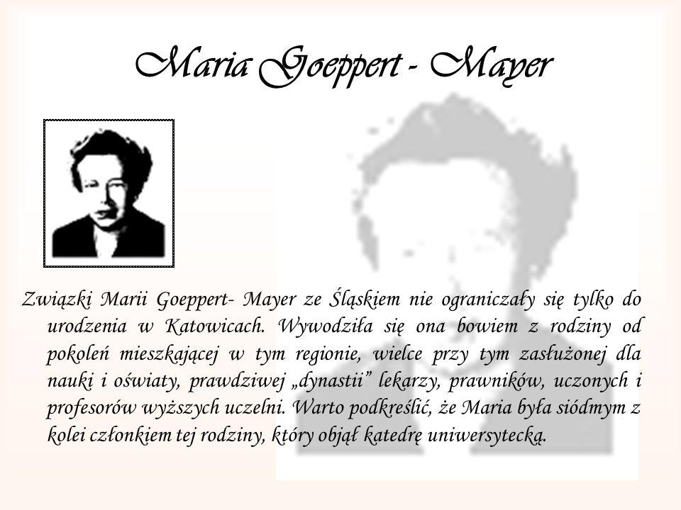 Maria Goeppert - Mayer Związki Marii Goeppert- Mayer ze Śląskiem nie ograniczały się tylko do urodzenia w Katowicach. Wywodziła się ona bowiem z rodzi