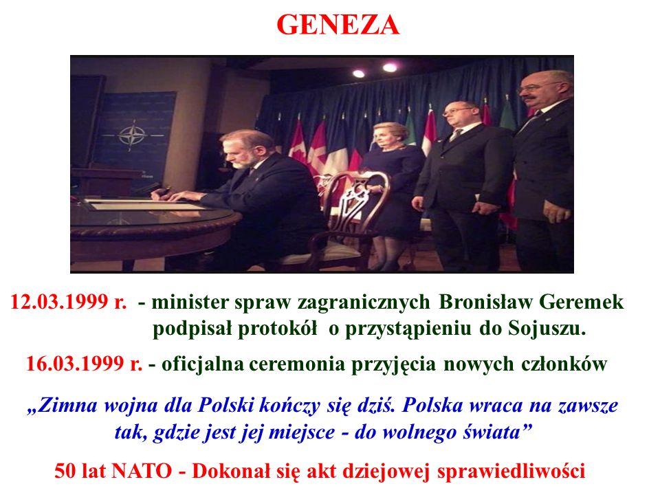 GENEZA 12.03.1999 r. - minister spraw zagranicznych Bronisław Geremek podpisał protokół o przystąpieniu do Sojuszu. 16.03.1999 r. - oficjalna ceremoni