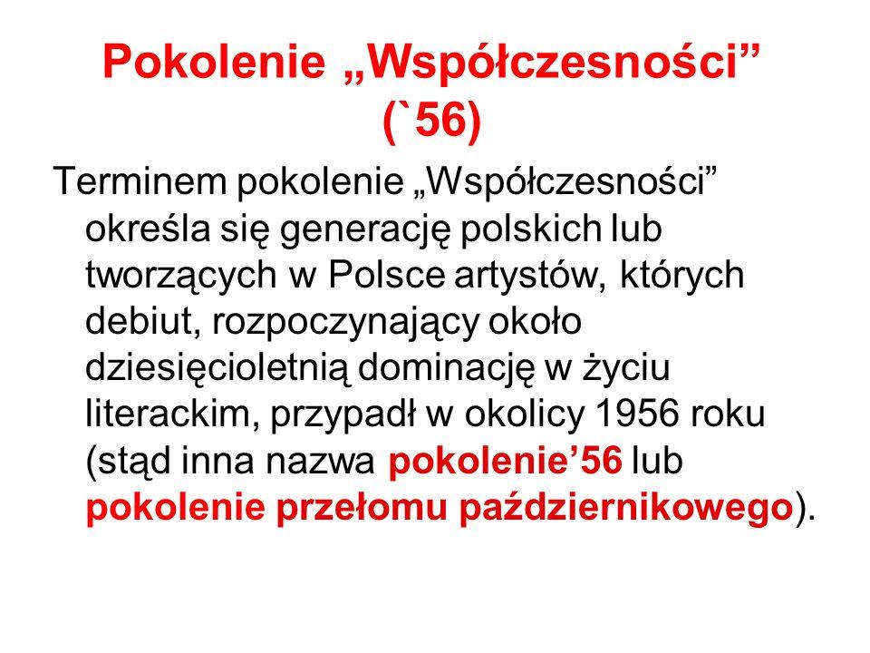 Pokolenie Współczesności (`56) Terminem pokolenie Współczesności określa się generację polskich lub tworzących w Polsce artystów, których debiut, rozpoczynający około dziesięcioletnią dominację w życiu literackim, przypadł w okolicy 1956 roku (stąd inna nazwa pokolenie56 lub pokolenie przełomu październikowego).