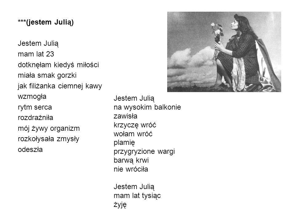 ***(jestem Julią) Jestem Julią mam lat 23 dotknęłam kiedyś miłości miała smak gorzki jak filiżanka ciemnej kawy wzmogła rytm serca rozdrażniła mój żywy organizm rozkołysała zmysły odeszła Jestem Julią na wysokim balkonie zawisła krzyczę wróć wołam wróć plamię przygryzione wargi barwą krwi nie wróciła Jestem Julią mam lat tysiąc żyję