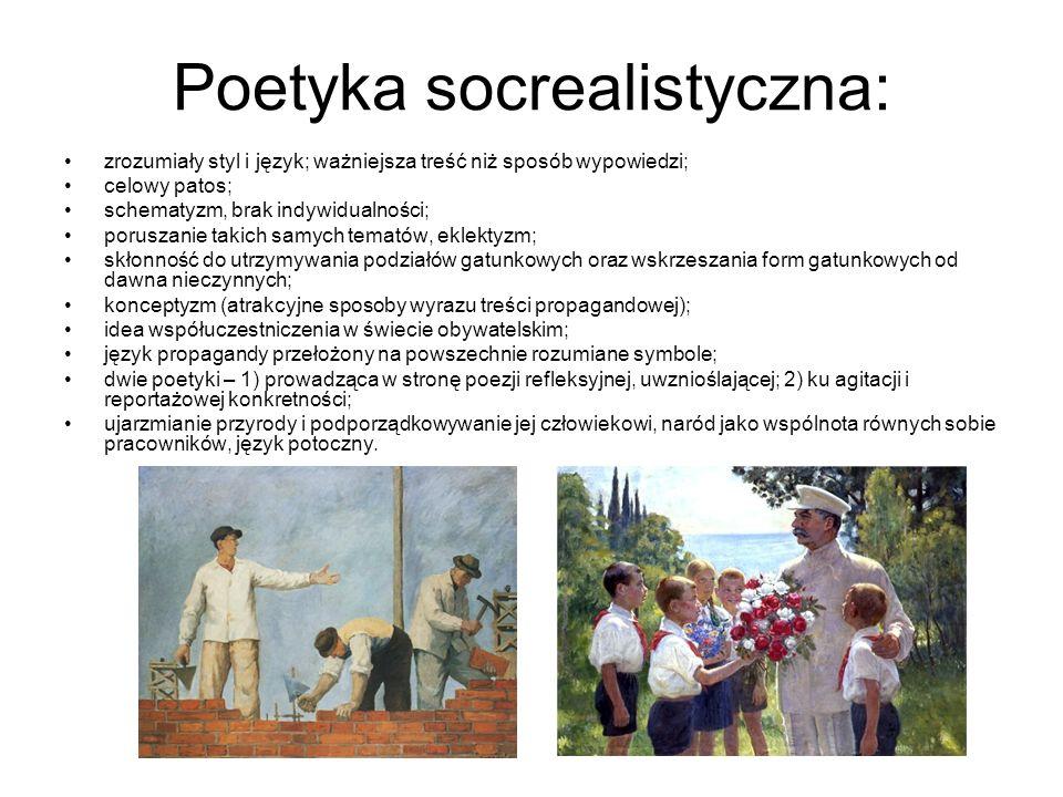 Poetyka socrealistyczna: zrozumiały styl i język; ważniejsza treść niż sposób wypowiedzi; celowy patos; schematyzm, brak indywidualności; poruszanie takich samych tematów, eklektyzm; skłonność do utrzymywania podziałów gatunkowych oraz wskrzeszania form gatunkowych od dawna nieczynnych; konceptyzm (atrakcyjne sposoby wyrazu treści propagandowej); idea współuczestniczenia w świecie obywatelskim; język propagandy przełożony na powszechnie rozumiane symbole; dwie poetyki – 1) prowadząca w stronę poezji refleksyjnej, uwznioślającej; 2) ku agitacji i reportażowej konkretności; ujarzmianie przyrody i podporządkowywanie jej człowiekowi, naród jako wspólnota równych sobie pracowników, język potoczny.