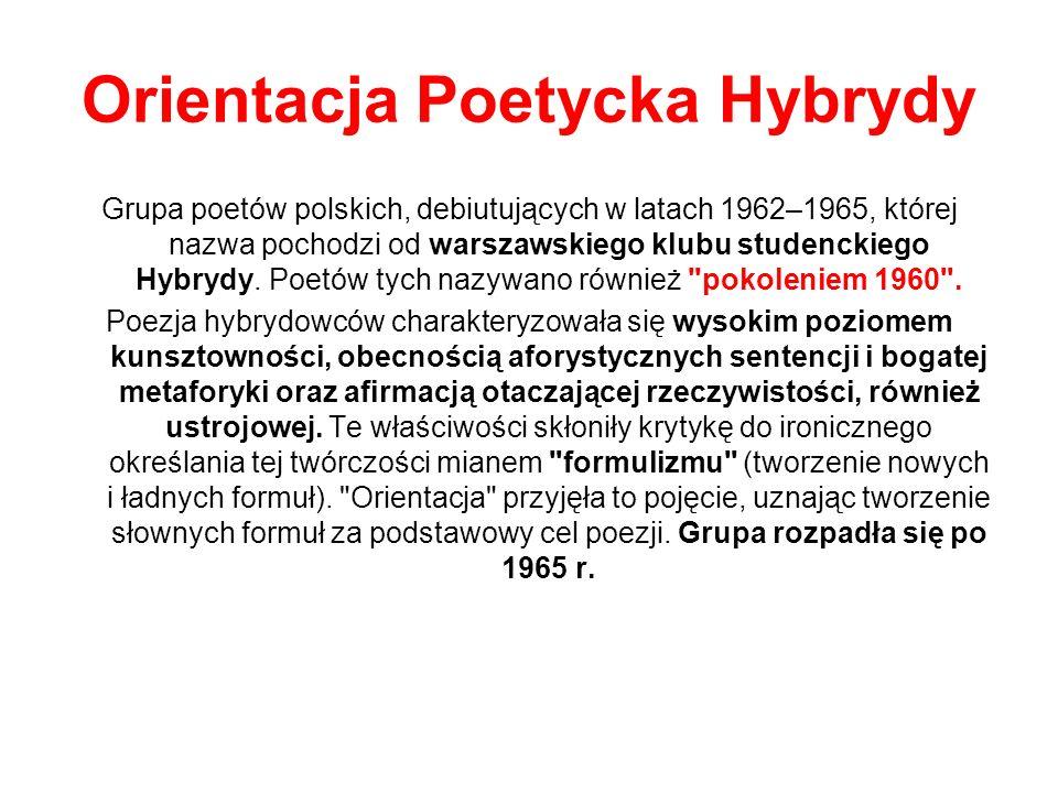 Przedstawiciele Zbigniew Jerzyna Krzysztof Gąsiorowski Jerzy Górzański Jarosław Markiewicz Maciej Zenon Bordowicz Barbara Sadowska Charakterystyczny dla świadomości pokoleniowej Orientacji Poetyckiej Hybrydy był zupełny brak wrogości i polemiki ze starszymi generacjami poetów, a także życzliwość i gotowość współpracy z rówieśniczymi grupami poetyckimi.