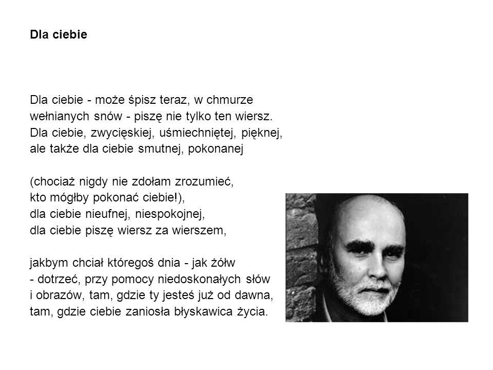 Dla ciebie Dla ciebie - może śpisz teraz, w chmurze wełnianych snów - piszę nie tylko ten wiersz.
