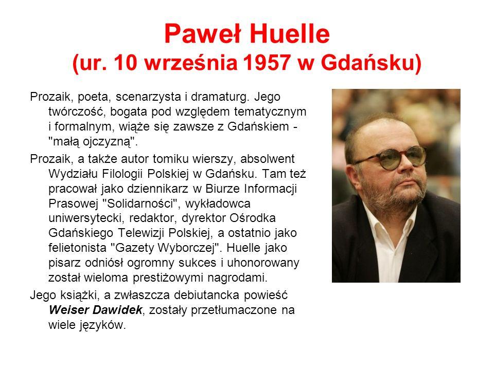Paweł Huelle (ur.10 września 1957 w Gdańsku) Prozaik, poeta, scenarzysta i dramaturg.