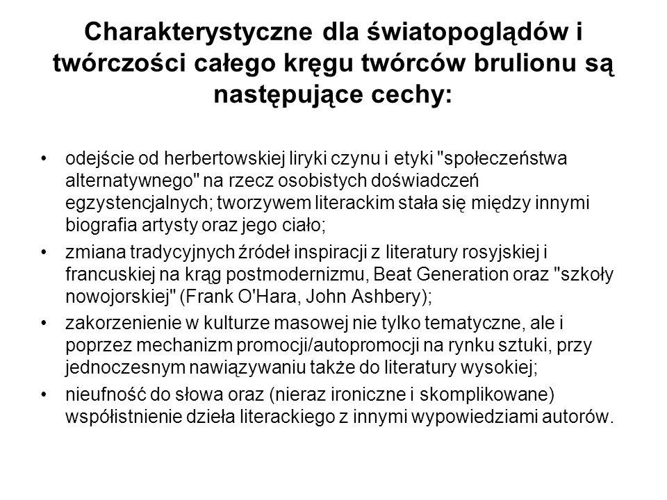 Charakterystyczne dla światopoglądów i twórczości całego kręgu twórców brulionu są następujące cechy: odejście od herbertowskiej liryki czynu i etyki społeczeństwa alternatywnego na rzecz osobistych doświadczeń egzystencjalnych; tworzywem literackim stała się między innymi biografia artysty oraz jego ciało; zmiana tradycyjnych źródeł inspiracji z literatury rosyjskiej i francuskiej na krąg postmodernizmu, Beat Generation oraz szkoły nowojorskiej (Frank O Hara, John Ashbery); zakorzenienie w kulturze masowej nie tylko tematyczne, ale i poprzez mechanizm promocji/autopromocji na rynku sztuki, przy jednoczesnym nawiązywaniu także do literatury wysokiej; nieufność do słowa oraz (nieraz ironiczne i skomplikowane) współistnienie dzieła literackiego z innymi wypowiedziami autorów.