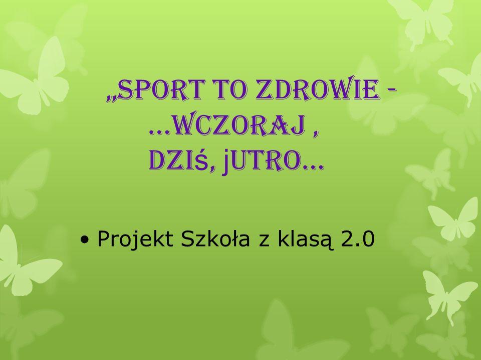 Sport to zdrowie - …wczoraj, dzi ś, j utro… Projekt Szkoła z klasą 2.0