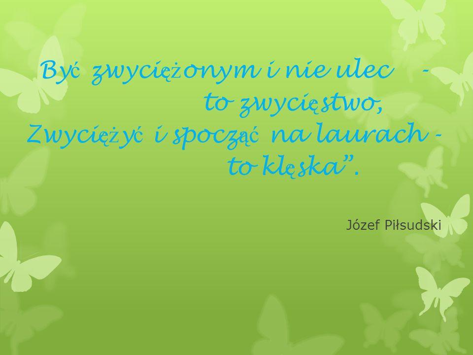 By ć zwyci ęż onym i nie ulec - to zwyci ę stwo, Zwyci ęż y ć i spocz ąć na laurach - to kl ę ska. Józef Piłsudski