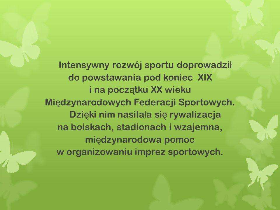 Intensywny rozwój sportu doprowadzi ł do powstawania pod koniec XIX i na pocz ą tku XX wieku Mi ę dzynarodowych Federacji Sportowych. Dzi ę ki nim nas