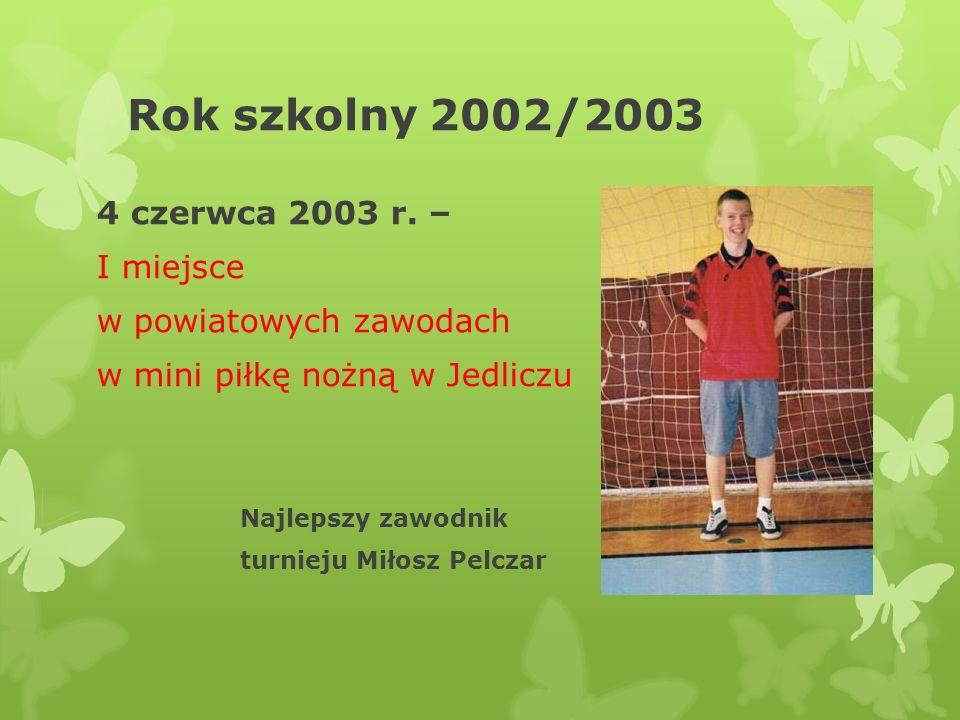 Rok szkolny 2002/2003 4 czerwca 2003 r. – I miejsce w powiatowych zawodach w mini piłkę nożną w Jedliczu Najlepszy zawodnik turnieju Miłosz Pelczar