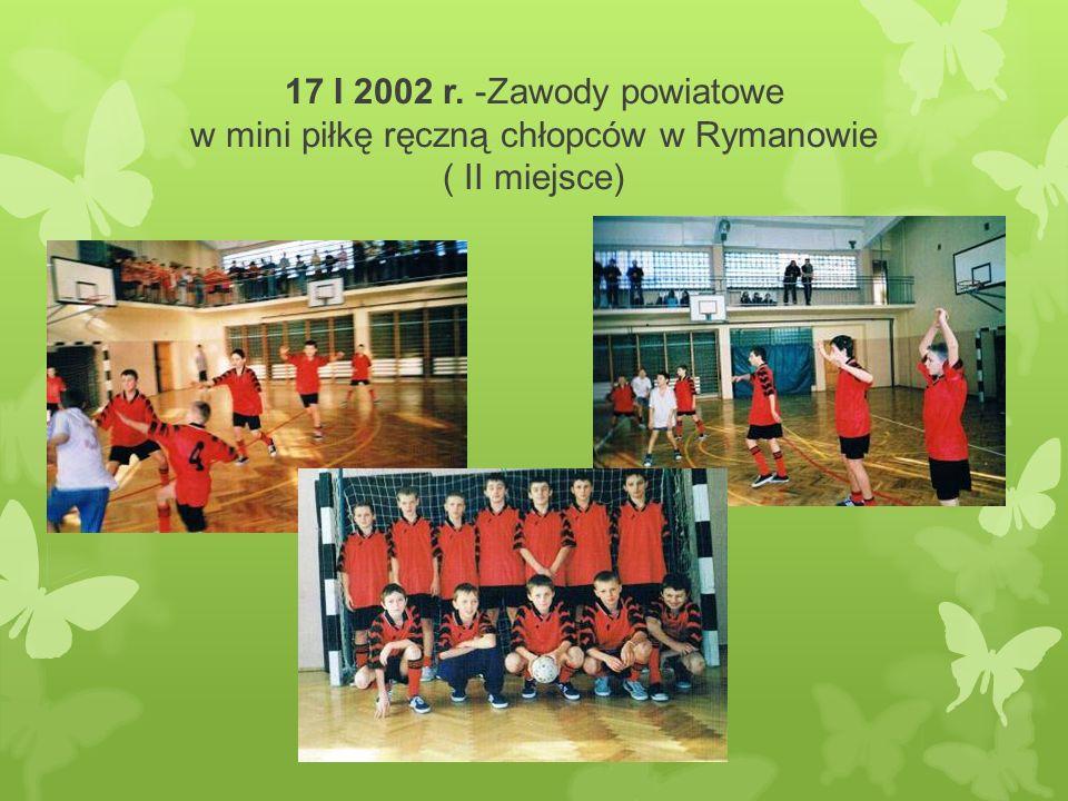 17 I 2002 r. -Zawody powiatowe w mini piłkę ręczną chłopców w Rymanowie ( II miejsce)