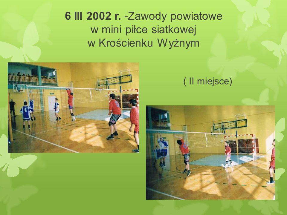 6 III 2002 r. -Zawody powiatowe w mini piłce siatkowej w Krościenku Wyżnym ( II miejsce)