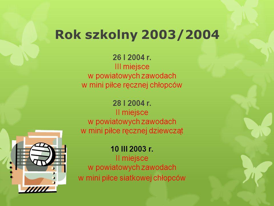 Rok szkolny 2003/2004 26 I 2004 r. III miejsce w powiatowych zawodach w mini piłce ręcznej chłopców 28 I 2004 r. II miejsce w powiatowych zawodach w m