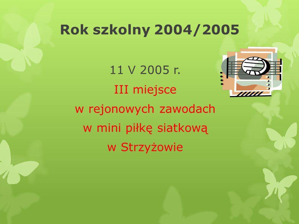Rok szkolny 2004/2005 11 V 2005 r. III miejsce w rejonowych zawodach w mini piłkę siatkową w Strzyżowie