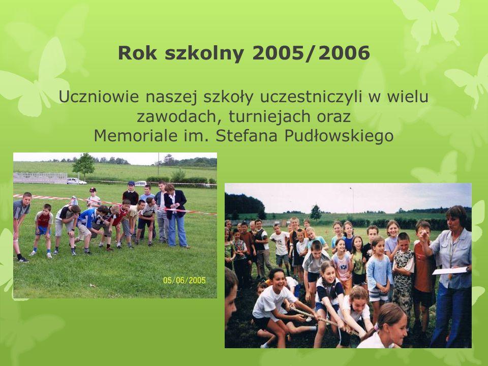 Rok szkolny 2005/2006 Uczniowie naszej szkoły uczestniczyli w wielu zawodach, turniejach oraz Memoriale im. Stefana Pudłowskiego