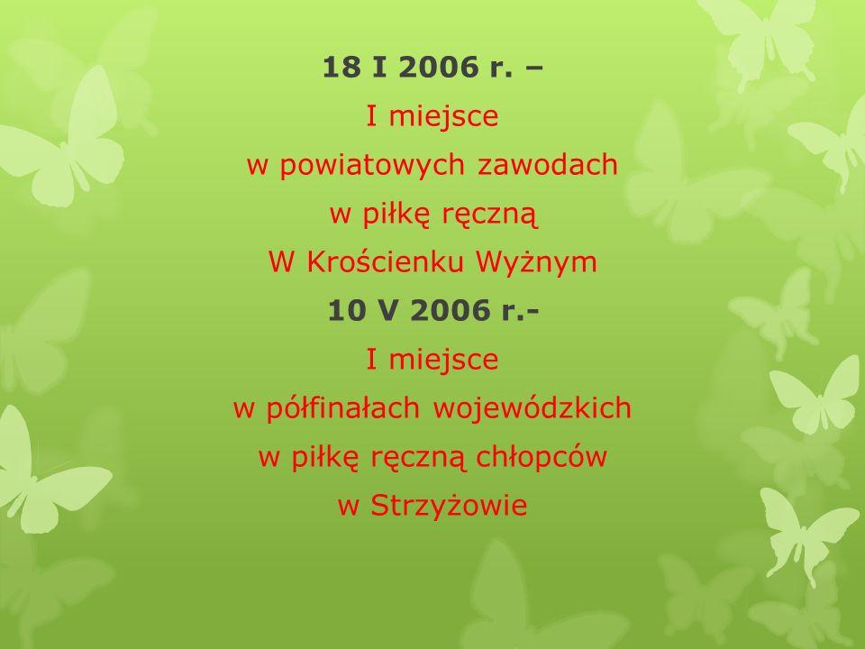 18 I 2006 r. – I miejsce w powiatowych zawodach w piłkę ręczną W Krościenku Wyżnym 10 V 2006 r.- I miejsce w półfinałach wojewódzkich w piłkę ręczną c