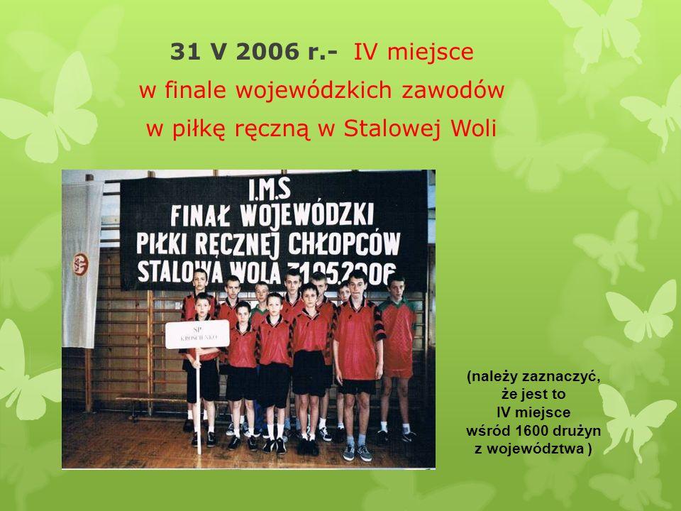 31 V 2006 r.- IV miejsce w finale wojewódzkich zawodów w piłkę ręczną w Stalowej Woli (należy zaznaczyć, że jest to IV miejsce wśród 1600 drużyn z woj
