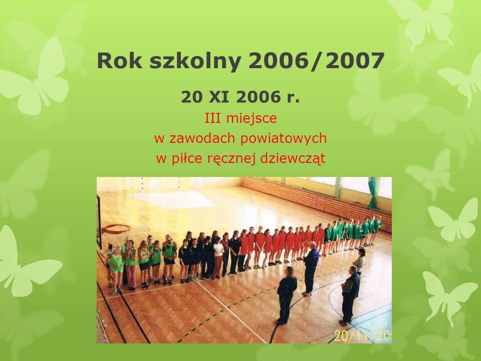 Rok szkolny 2006/2007 20 XI 2006 r. III miejsce w zawodach powiatowych w piłce ręcznej dziewcząt