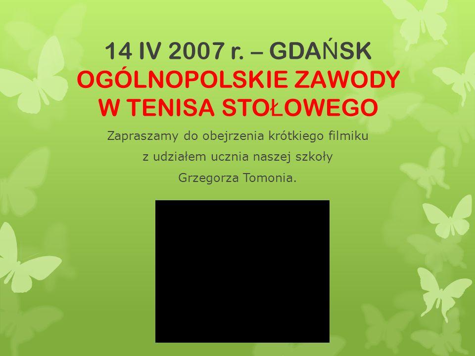 14 IV 2007 r. – GDA Ń SK OGÓLNOPOLSKIE ZAWODY W TENISA STO Ł OWEGO Zapraszamy do obejrzenia krótkiego filmiku z udziałem ucznia naszej szkoły Grzegorz