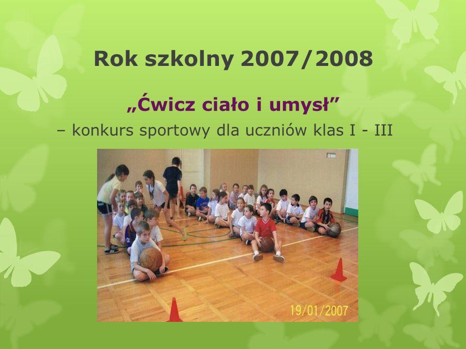 Rok szkolny 2007/2008 Ćwicz ciało i umysł – konkurs sportowy dla uczniów klas I - III