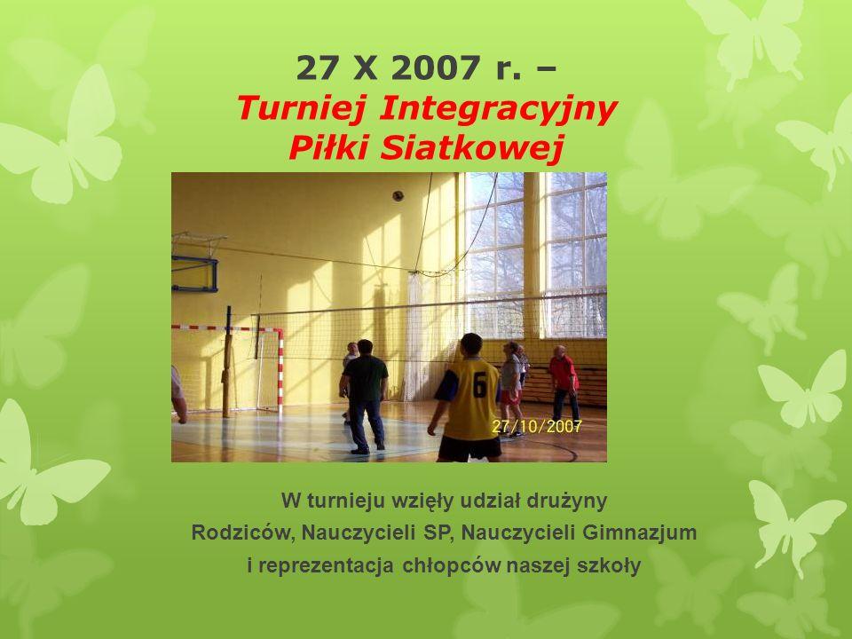 27 X 2007 r. – Turniej Integracyjny Piłki Siatkowej W turnieju wzięły udział drużyny Rodziców, Nauczycieli SP, Nauczycieli Gimnazjum i reprezentacja c