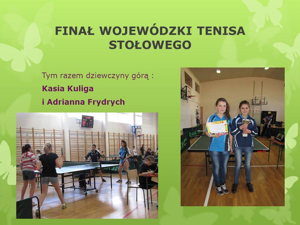 FINAŁ WOJEWÓDZKI TENISA STOŁOWEGO Tym razem dziewczyny górą : Kasia Kuliga i Adrianna Frydrych