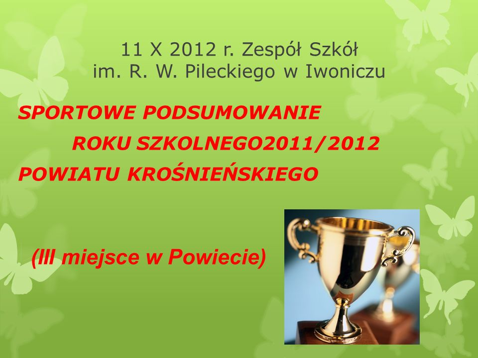 11 X 2012 r. Zespół Szkół im. R. W. Pileckiego w Iwoniczu SPORTOWE PODSUMOWANIE ROKU SZKOLNEGO2011/2012 POWIATU KROŚNIEŃSKIEGO (III miejsce w Powiecie