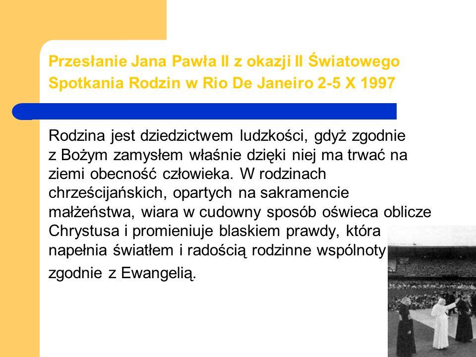 Przesłanie Jana Pawła II z okazji II Światowego Spotkania Rodzin w Rio De Janeiro 2-5 X 1997 Rodzina jest dziedzictwem ludzkości, gdyż zgodnie z Bożym zamysłem właśnie dzięki niej ma trwać na ziemi obecność człowieka.